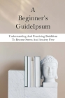 A Beginner's Guide: Understanding And Practicing Buddhism To Become Stress And Anxiety Free: Buddhist Monk Cover Image