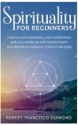 Spirituality for Beginners: Improve your spirituality, your mindfulness, and your wellness with holistic health and alternative medicine + hints o Cover Image