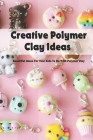 Creative Polymer Clay Ideas: Beautiful Ideas For Your Kids To Do With Polymer Clay: Polymer Clay Ideas For Kids Cover Image