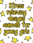 Stress relieving designs animals for young girls: A valuable and beautiful coloring book that helps to build your child confidence and Intelligence (1 Cover Image