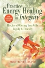 Practice Energy Healing in Integrity: The Joy of Offering Your Gifts Legally & Ethically Cover Image