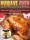 Nuwave Oven Cookbook: Crispy, Easy, Healthy, Fast & Fresh Recipes For Your Nuwave Oven Cover Image