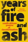 YEARS OF FIRE AND ASH - South African Poems of Decolonisation Cover Image