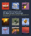 Learn to Paint in Acrylics with 50 More Small Paintings: Pick Up the Skills, Put on the Paint, Hang Up Your Art (50 Small Paintings) Cover Image