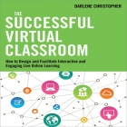 The Successful Virtual Classroom: How to Design and Facilitate Interactive and Engaging Live Online Learning Cover Image