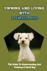 Owning And Living With A Small Dog: The Guide To Understanding And Training A Small Dog: Your Dog'S Behavior Cover Image