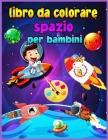Libro da colorare spazio per bambini per bambini 4-8 anni: Fantastico spazio esterno da colorare per ragazzi e ragazze con navi spaziali, razzi, astro Cover Image