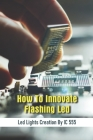 How To Innovate Flasing Led Led Lights Creation By Ic 555: The Way How To Create Flashing Led By Ic 555 For Beginer Cover Image