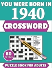 You Were Born In 1940: Crossword: Enjoy Your Holiday And Travel Time With Large Print 80 Crossword Puzzles And Solutions Who Were Born In 194 Cover Image