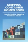 Shipping Container Homes Book: How To Build A Shipping Container House: How To Build A Shipping Container Home The Complete Guide Cover Image
