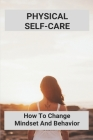 Physical Self-Care: How To Change Mindset And Behavior: Wellness Fitness Model Cover Image