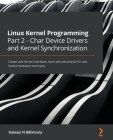 Linux Kernel Programming Part 2 - Char Device Drivers and Kernel Synchronization: Create user-kernel interfaces, work with peripheral I/O, and handle Cover Image