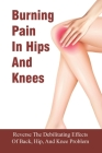 Burning Pain In Hips And Knees: Reverse The Debilitating Effects Of Back, Hip, And Knee Problem: Why You'Re Experiencing Hip And Knee Pain Cover Image