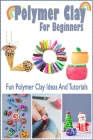 Polymer Clay For Beginners: Fun Polymer Clay Ideas And Tutorials: Gift Ideas for Holiday Cover Image