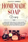 Homemade Soap Recipes: Learn Everything About DIY Soap Making for Beginners. Create Unique Homemade Soaps with Natural, Organic Ingredients t Cover Image