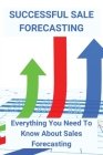 Successful Sale Forecasting: Everything You Need To Know About Sales Forecasting: Business Planning & Forecasting Cover Image