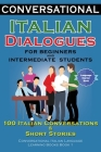 Conversational Italian Dialogues For Beginners and Intermediate Students: 100 Italian Conversations and Short Stories Conversational Italian Language Cover Image