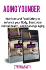 Aging Younger: Nutrition and Food Safety to enhance your Body, Boost your mental health, and Challenge Aging Cover Image