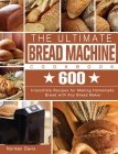 The Ultimate Bread Machine Cookbook: 600 Irresistible Recipes for Making Homemade Bread with Any Bread Maker Cover Image