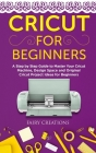 Cricut for Beginners: A Step by Step Guide to Master Your Cricut Machine, Design Space and Original Cricut Project Ideas for Beginners Cover Image