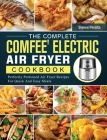 The Complete COMFEE' Electric Air Fryer Cookbook: Perfectly Portioned Air Fryer Recipes For Quick And Easy Meals Cover Image