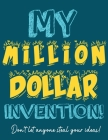 My Million Dollar Invention Journal: Don't Ever Let a MILLION DOLLAR Invention or Great Idea Slip Away Again! Cover Image