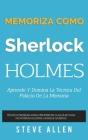 Memoriza Como Sherlock Holmes - Aprende La Técnica del Palacio de la Memoria: Técnica Probada Para Memorizar Cualquier Cosa. No Podrás Olvidar, Aunque Cover Image