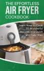 The Effortless Air Fryer Cookbook: Learn How to Cook 50 Wonderful Recipes in a Quick and Easy Way Cover Image