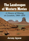 The Landscapes of Western Movies: A History of Filming on Location, 1900-1970 Cover Image