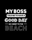 My Boss Told Me to Have a Good Day So I Went to the Beach: Beach Gift for People Who Love to Go to the Beach - Funny Saying on Black and White Cover - Cover Image