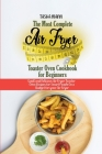 The Most Complete Air Fryer Toaster Oven Cookbook for Beginners: Quick and Delicious Air Fryer Toaster Oven Recipes for Smart People On a Budget for y Cover Image