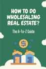How To Do Wholesaling Real Estate?: The A-To-Z Guide: Learn How To Wholesale Real Estate Cover Image