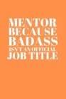 Mentor Because Badass Isn't an Official Job Title: Wide Ruled, funny appreciation gift, cute quote diary for teacher, nurse, coach, perfect for men or Cover Image