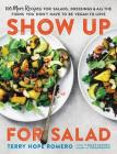 Show Up for Salad: 100 More Recipes for Salads, Dressings, and All the Fixins You Don't Have to Be Vegan to Love Cover Image