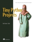 Tiny Python Projects: 21 small fun projects for Python beginners designed to build programming skill, teach new algorithms and techniques, and introduce software testing Cover Image