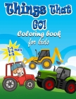 Things That GO! Coloring Book For kids Ages 2-4 4-6 6-8: Fun and Educational Coloring Book for Kids Ages Ages 2-4 4-6 6-8, Big And Fun Coloring pages Cover Image