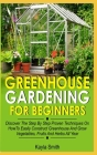 Greenhouse Gardening For Beginners: Discover The Step By Step Proven Techniques On How To Easily Construct Greenhouse And Grow Vegetables, Fruit And H Cover Image