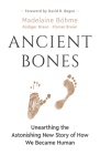 Ancient Bones: Unearthing the Astonishing New Story of How We Became Human Cover Image