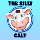 The Silly Calf: A Poem / Bedtime Story Brought To Life With Vibrant Pictures Cover Image