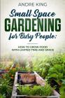 Small Space Gardening for Busy People: Grow Food with Limited Space and Time Cover Image