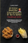 Air Fryer Cookbook 2021: A Detailed Beginners Guide To Quick, Vibrant & Mouthwatering Air Fryer Recipes For Living And Eating Well Every Day Cover Image