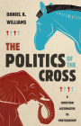 The Politics of the Cross: A Christian Alternative to Partisanship Cover Image