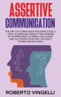 Assertive Communication: The Art of Communicating Effectively. How to Manage Anxiety and Stress by Expressing Yourself in a Clear and Authorita Cover Image