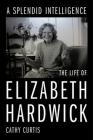 A Splendid Intelligence: The Life of Elizabeth Hardwick Cover Image