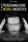 PNL - Programmazione Neuro-Linguistica: Scopri le Controverse Tecniche per Analizzare e Influenzare Chi Ti Circonda, Riprogrammare la Tua Mente e Ragg Cover Image