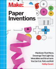 Make: Paper Inventions: Machines That Move, Drawings That Light Up, and Wearables and Structures You Can Cut, Fold, and Roll Cover Image