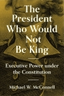The President Who Would Not Be King: Executive Power Under the Constitution (University Center for Human Values) Cover Image