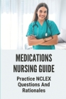 Medications Nursing Guide: Practice NCLEX Questions And Rationales: Practice Questions For Nursing Cover Image