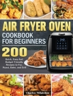 Air Fryer Oven Cookbook for Beginners: 200 Quick, Easy And Budget-Friendly Recipes to Fry, Roast, Bake, and Grill Cover Image
