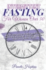 Intermittent Fasting For Women Over 50: Step-by-Step Guide to Weight Loss, Body Detox and Fasting Metabolism. Unlock the Secrets to a Brand-new Health Cover Image